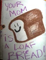 Your Mom Is A Loaf Of Bread by mypetrockbites2
