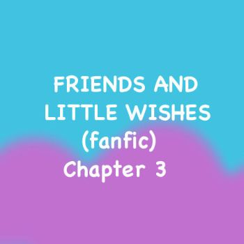 Friends and Little Wishes Ch. 3 (IT'S BACK, BABY!) by Cartuneslover16
