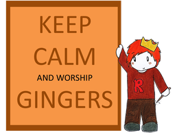 Keep Calm and Worship GINGERS! by GoldenPhoenix75