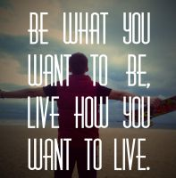 Be what you want to be by Who-i-am-4lyf