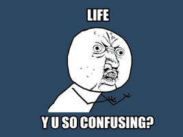 Life Y U SO CONFUSING? by littleporkchop