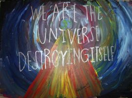 We Are The Universe Destroying Itself by atomickelsey