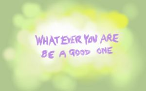Whatever you are be a good one by QonArtist
