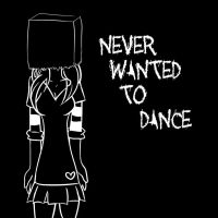 Never wanted to DANCE by BloodyDinoRawr