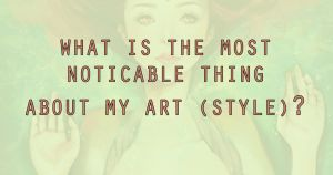What is the most noticeable thing about my art? by waywardgal