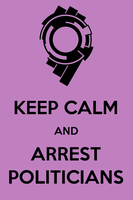 Keep Calm and Arrest Politicians by motoko-chroma