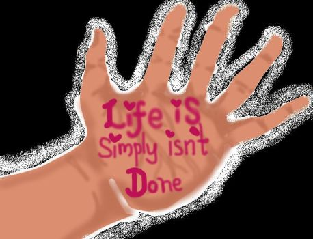 Life Is Simply Isn't Done by eiffa2222