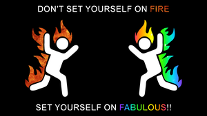 Set yourself on FABULOUS, not FIRE by Cheetashock