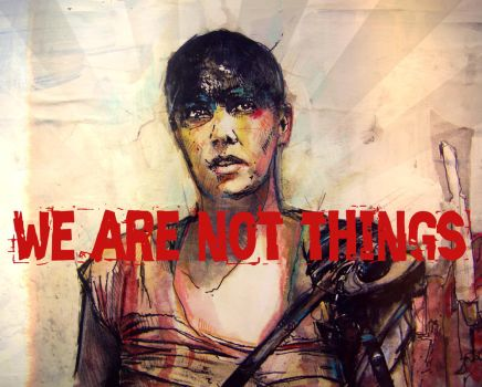 Furiosa - We ar not things by TOXICSTILLS